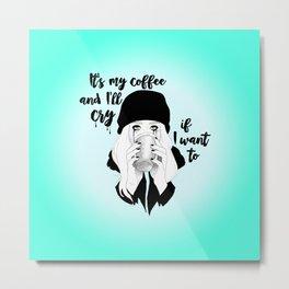 It's My Coffee and I'll Cry If I want To... Metal Print