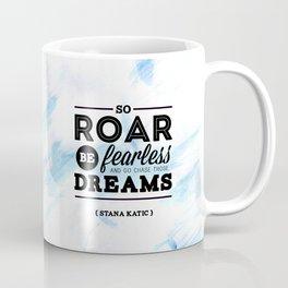 """So roar, be fearless, and go chase those dreams."" - Stana Katic Coffee Mug"