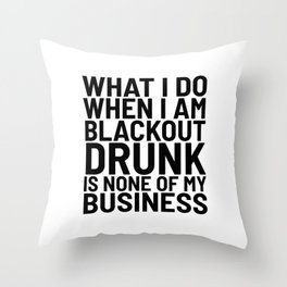 What I Do When I am Blackout Drunk is None of My Business Throw Pillow