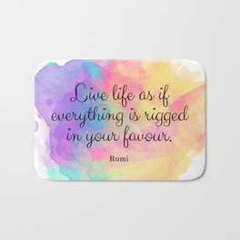 Live life as if everything is rigged in your favour. - Rumi Bath Mat