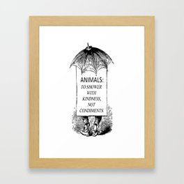 Animals: To shower with kindness NOT condiments. Framed Art Print