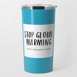 Stop Global Warming - I Don't Look Good In Shorts Travel Mug
