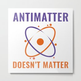 Antimatter Doesn't Matter Metal Print