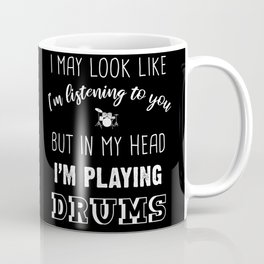 I May Look Like I'm Listening To You But In My Head I'm Playing Drums Coffee Mug