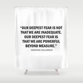 Our deepest fear is not that we are inadequate but that we are powerful beyond measure. Shower Curtain
