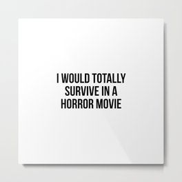 I Would Totally Survive In A Horror Movie Metal Print