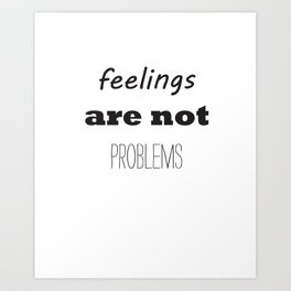 feelings arent problems Art Print