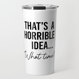 That's a Horrible Idea What Time Shirt. Best friend gift. Besties Birthday. Sassy southern girl Travel Mug