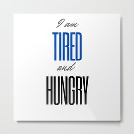 I am tired and hungry Metal Print