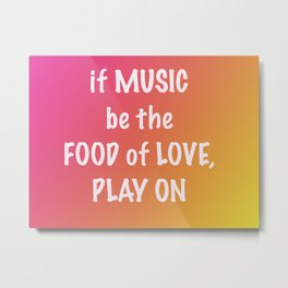 if MUSIC be the FOOD of love, PLAY ON Metal Print