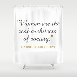 Women are the real architects of society Shower Curtain