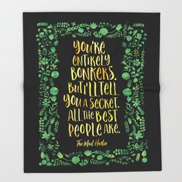 You're entirely bonkers. But I'll tell you a secret. All the best people are. - The Mad Hatter Throw Blanket