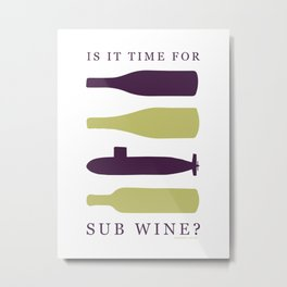 Is it Time for SUB Wine? Metal Print