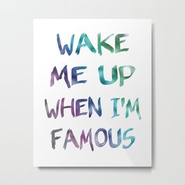 Wake Me Up When I'm Famous Metal Print