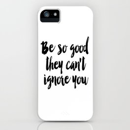 Be so good they can't ignore you print Typography print Inspirational wall art iPhone Case