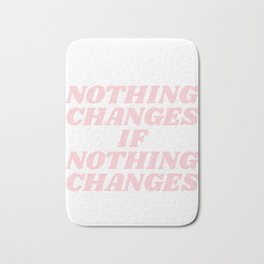 nothing changes if nothing changes Bath Mat