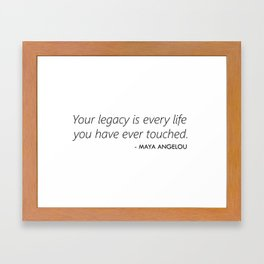 Your Legacy is Every Life you Have Ever Touched - Maya Angelou Framed Art Print