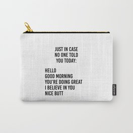 Just in case no one told you today: hello / good morning / you're doing great / I believe in you Carry-All Pouch