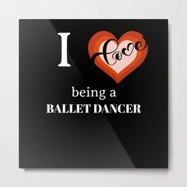 I LOVE BEING A BALLET DANCER Metal Print