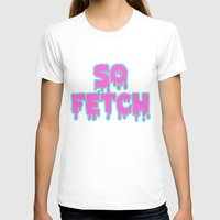 mean girls T-shirts featuring Mean Girls So Fetch by Wondering Lolita by Naeema Krishna