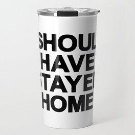 I SHOULD HAVE SATYED HOME Travel Mug