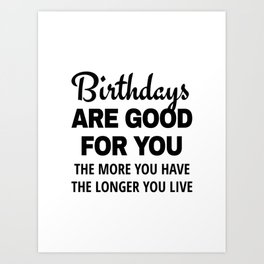 Birthdays are Good for You The More You Have The Longer You Live Art Print