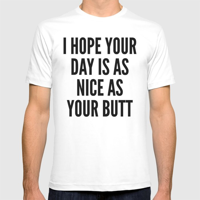 I HOPE YOUR DAY IS AS NICE AS YOUR BUTT T-shirt