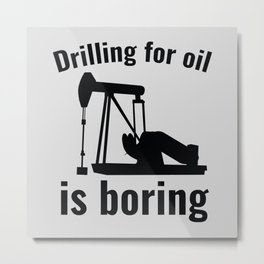 Drilling For Oil Is Boring Metal Print