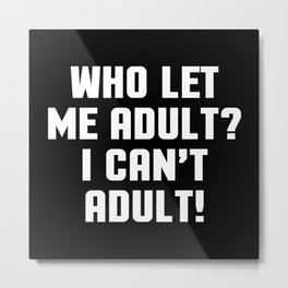 Who Let Me Adult Funny Quote Metal Print
