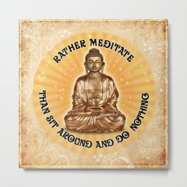Rather meditate... than sit around and do nothing Metal Print