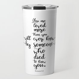 You are loved more than you will ever know by someone who died to know you. Romans 5:8 Travel Mug