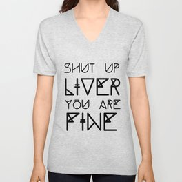Shut Up Liver You Are Fine - Funny Saying Unisex V-Neck