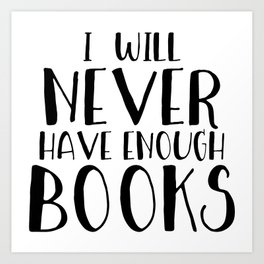 I Will Never Have Enough Books Art Print