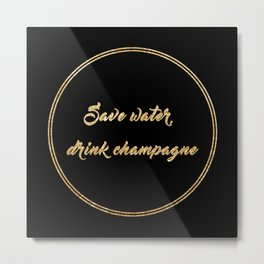 Save water, drink champagne Metal Print