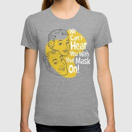 We Can't Hear You With That Mask On! (for green T) T-shirt
