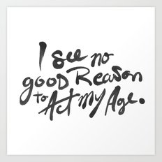 No Good Reason To Act My Age Art Print