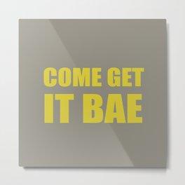 Come Get It Bae Metal Print