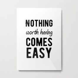 Inspirational - Nothing Worth Having Comes Easy Metal Print