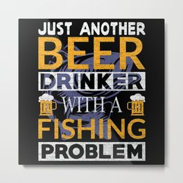 Beer drinker fishing problem quote funny Metal Print