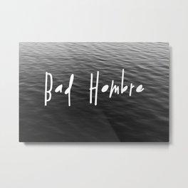 Be a Bad Hombre Metal Print