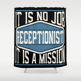 Receptionist  - It Is No Job, It Is A Mission Shower Curtain