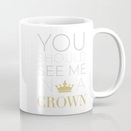 You Should See Me in a Crown Coffee Mug