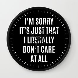 I'M SORRY IT'S JUST THAT I LITERALLY DON'T CARE AT ALL (Black & White) Wall Clock