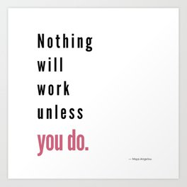 Nothing will work unless you do. Maya Angelou Art Print