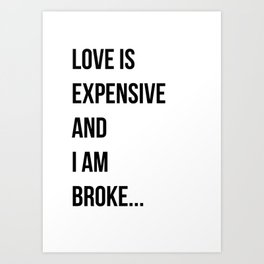 Love is expensive and I am broke... Art Print