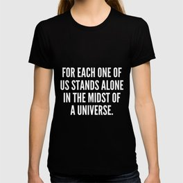 For each one of us stands alone in the midst of a universe T-shirt