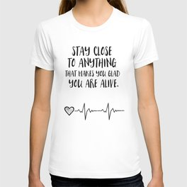Stay close to anything that makes you glad you are alive T-shirt