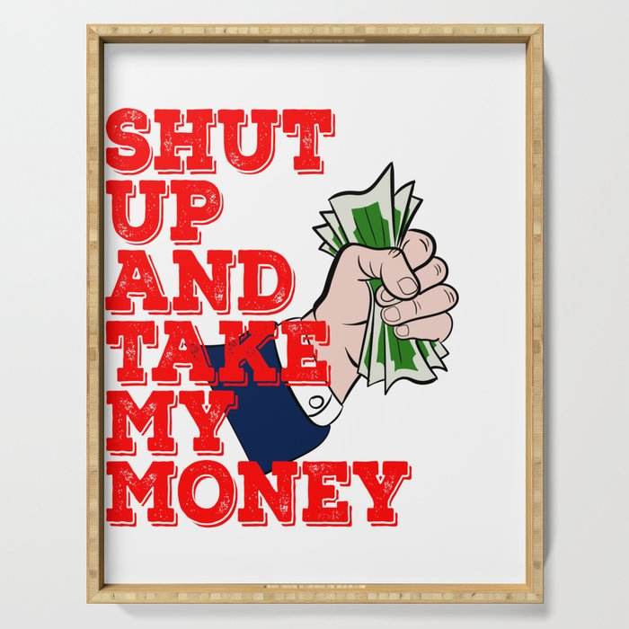 Shut Up and Take My Money DollarT-shirt Design Perfect for those who has a lot of Money to Show Serving Tray