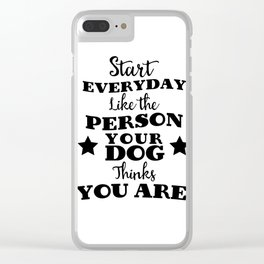 start every day like the person you dog thinks you are Clear iPhone Case