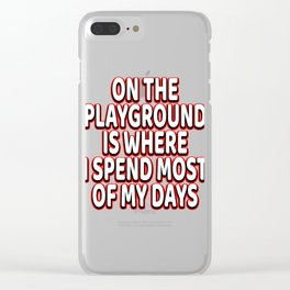 """A Nice Spend Tee For A Wealthy You """"On The Playground Is Where I Spend Most Of My Days"""" T-shirt Clear iPhone Case"""